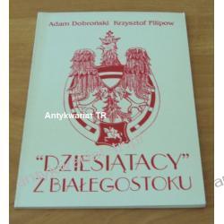 """""""Dziesiątacy"""" z Białegostoku. 10 pułk Ułanów Litewskich Adam Dobroński, Krzysztof Filipow"""