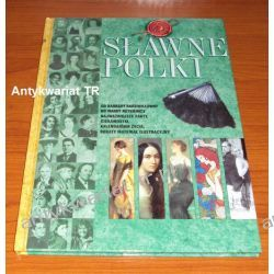 Sławne Polki. Od Barbary Radziwiłłówny do Wandy Rutkiewicz. Najważniejsze fakty, ciekawostki, kalendarium życia, bogaty materiał ilustracyjny