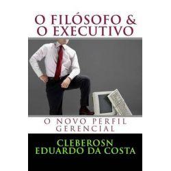 O Filosofo & O Executivo, O Novo Perfil Gerencial by Cleberson Eduardo Da Costa, 9781497319011.