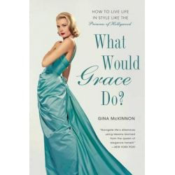 What Would Grace Do?, How to Live Life in Style Like the Princess of Hollywood by Gina McKinnon, 9781592408757.