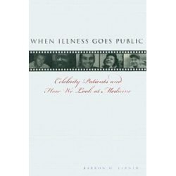 When Illness Goes Public, Celebrity Patients and How We Look at Medicine by Barron H. Lerner, 9780801884627.