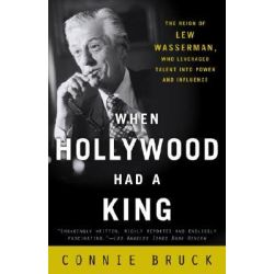 When Hollywood Had a King, The Reign of Lew Wasserman, Who Leveraged Talent Into Power and Influence by Connie Bruck, 9780812972177.
