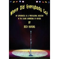 Where Did Everybody Go?, My Experiences as a Professional Musician in the Casino Showrooms of Nevada by Rich Havens, 9781432793111.