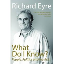 What Do I Know?, People, Politics and the Arts by Richard Eyre, 9781848424180.