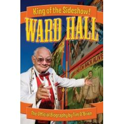 Ward Hall - King of the Sideshow! by Tim O'Brien, 9780974332420.