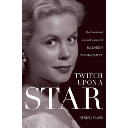 Twitch Upon a Star, The Bewitched Life and Career of Elizabeth Montgomery by Herbie J. Pilato, 9781589797499.