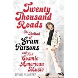 Twenty Thousand Roads, The Ballad of Gram Parsons and His Cosmic American Music by David N. Meyer, 9780747565772.
