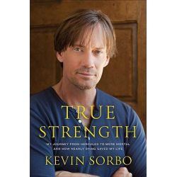True Strength, My Journey from Hercules to Mere Mortal--And How Nearly Dying Saved My Life by Kevin Sorbo, 9780306820366.