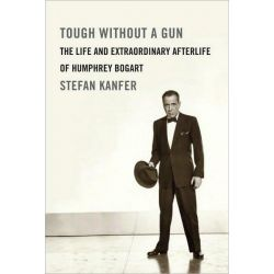 Tough Without a Gun, The Life and Extraordinary Afterlife of Humphrey Bogart by Stefan Kanfer, 9780307271006.