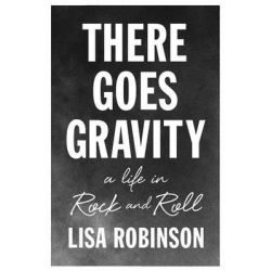 There Goes Gravity, A Life in Rock and Roll by Lisa Robinson, 9781594487149.