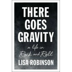 There Goes Gravity, A Life in Rock and Roll by Lisa Robinson, 9781594632952.