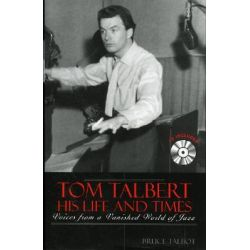 Tom Talbert D His Life and Times, Voices from a Vanished World of Jazz by Bruce Talbot, 9780810848122.