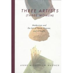 Three Artists (Three Women), Modernism and the Art of Hesse, Krasner and O'Keeffe by Anne Middleton Wagner, 9780520214330.