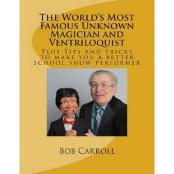 The World's Most Famous Unknown Magician and Ventriloquist by Bob, Jr. Carroll, 9781481876438.