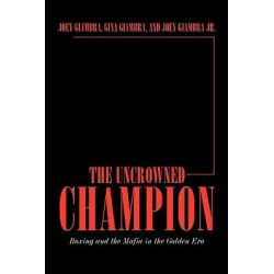 The Uncrowned Champion, Boxing and the Mafia in the Golden Era by Joey Giambra, 9781449050719.