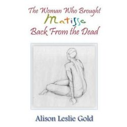The Woman Who Brought Matisse Back from the Dead by Alison Leslie Gold, 9781495916724.