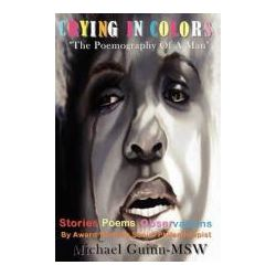 Booktopia - Crying In Colors The Poemography Of A Man by Michael Guinn, 9780984325566. Buy this book online.