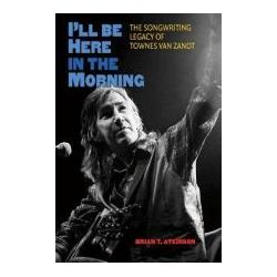 Booktopia - I'LL be Here in the Morning, The Songwriting Legacy of Townes Van Zandt by Brian T. Atkinson, 9781603445269. Buy this book online.