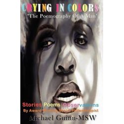 Crying In Colors The Poemography Of A Man by Michael Guinn, 9780984325566.