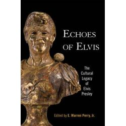Echoes of Elvis, The Cultural Legacy of Elvis Presley by E. Warren Perry, Jr., 9781935623045.