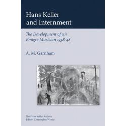 Hans Keller and Internment, The Development of an Emigre Musician by Alison Garnham, 9780955608773.