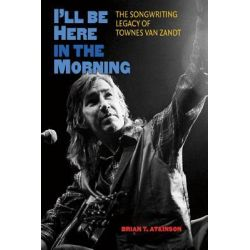 I'LL be Here in the Morning, The Songwriting Legacy of Townes Van Zandt by Brian T. Atkinson, 9781603445269.