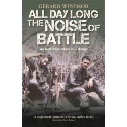 All Day Long the Noise of Battle, An Australian Attack in Vietnam by Gerard Windsor, 9781742668239.