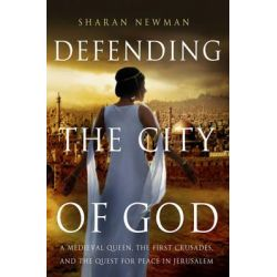 Defending the City of God, A Medieval Queen, the First Crusades, and the Quest for Peace in Jerusalem by Sharan Newman, 9781137278654.
