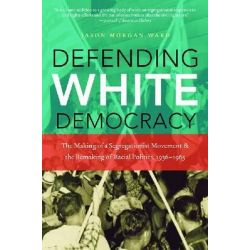 Defending White Democracy, The Making of a Segregationist Movement and the Remaking of Racial Politics, 1936-1965 by Jason Morgan Ward, 9781469613871.