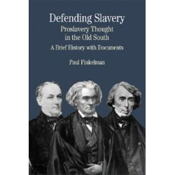 Defending Slavery: Proslavery Thought in the Old South, A Brief History with Documents by University Paul Finkelman, 9780312133276.
