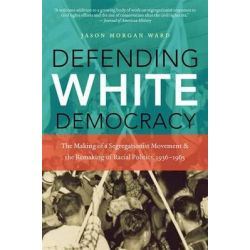 Defending White Democracy, The Making of a Segregationist Movement and the Remaking of Racial Politics, 1936-1965 by Jason Morgan Ward, 9780807835135.
