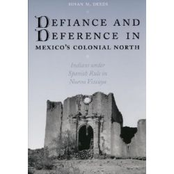 Defiance and Deference in Mexico's Colonial North, Indians Under Spanish Rule in Nueva Vizcaya by Susan M. Deeds, 9780292705517.