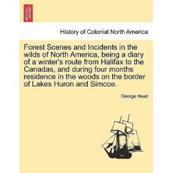 Forest Scenes and Incidents in the Wilds of North America, Being a Diary of a Winter's Route from Halifax to the Canadas, and During Four Months Residence in the Woods on the Border of Lakes Huron
