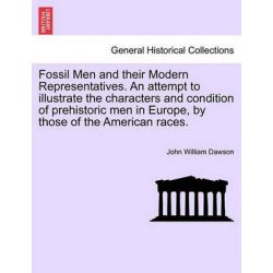 Fossil Men and Their Modern Representatives. an Attempt to Illustrate the Characters and Condition of Prehistoric Men in Europe, by Those of the American Races. by John William Dawson, 9781240913794.