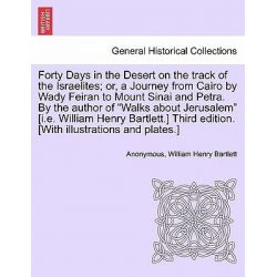 "Forty Days in the Desert on the Track of the Israelites; Or, a Journey from Cairo by Wady Feiran to Mount Sinai and Petra. by the Author of ""Walks about Jerusalem"" [I.E. William Henry Bartlett.]"
