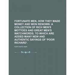 Fortunate Men, How They Made Money and Won Renown; A Collection of Rich Men's Mottoes and Great Men's Watchwords. to Which Are Added Many New and Authentic Sayings of 'Poor Richard'. by Fortunate