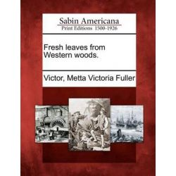 Fresh Leaves from Western Woods. by Metta Victoria Fuller Victor, 9781275820630.