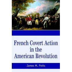 French Covert Action in the American Revolution, Memoirs and Occasional Papers Series by James M. Potts, 9780595361472.