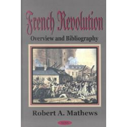 French Revolution : Overview and Bibliography, Overview and Bibliography by Robert A. Matthews, 9781590333204.