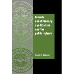 French Revolutionary Syndicalism and the Public Sphere by Kenneth H. Tucker, 9780521021449.