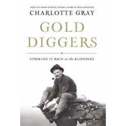 Gold Diggers, Striking It Rich in the Klondike by Charlotte Gray, 9781582437651.