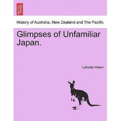 Glimpses of Unfamiliar Japan. by Lafcadio Hearn, 9781241101084.