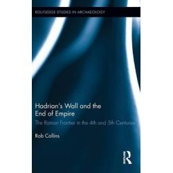Hadrian's Wall and the End of Empire, The Roman Frontier in the 4th and 5th Centuries by Rob Collins, 9780415884112.