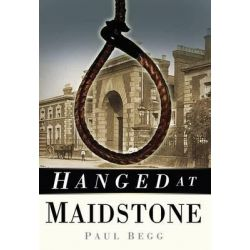 Hanged at Maidstone by Paul Begg, 9780752474830.