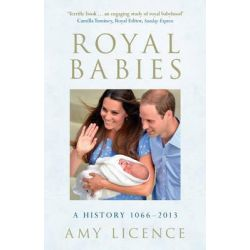 Royal Babies, A History 1066-2013 by Amy Licence, 9781445617626.