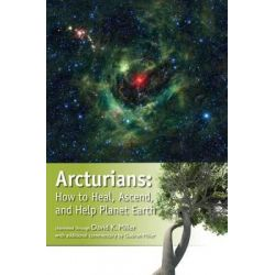Arcturians, How to Heal, Ascend, and Help Planet Earth by David K Miller, 9781622330027.