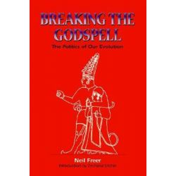 Breaking the Godspell, The Politics of Our Evolution by Neil Freer, 9781885395368.