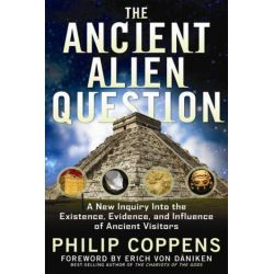 Ancient Alien Question, A New Inquiry Into the Existence, Evidence, and Influence of Ancient Visitors by Philip Coppens, 9781601631985.