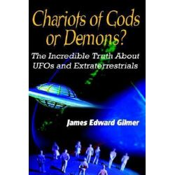 Chariots of Gods or Demons, The Incredible Truth About Ufos and Extraterrestrials by James Edward Gilmer, 9780759693579.