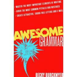 Awesome Grammar, Master the Most Important Elements of Writing. Avoid the Most Common Pitfalls and Mistakes. Create Attractive, Error-Free Letters and E-Mail by Becky Burckmyer, 9781601630
